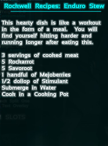 The recipe for Enduro Stew from Ark: Survival evolved is 9 Cooked Meat, 5 Rockarrot, 5 Savoroot, 10 Mejoberries, 2x Stimulant.